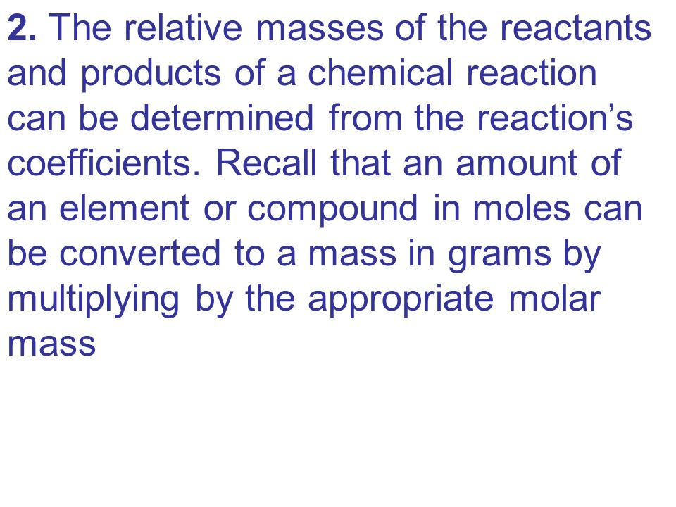 2. The relative masses of the reactants and products of a chemical reaction can be determined from the reaction's coefficients. Recall that an amount