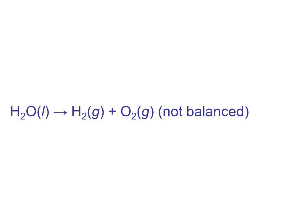 H 2 O(l) → H 2 (g) + O 2 (g) (not balanced)