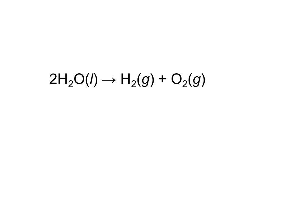 2H 2 O(l) → H 2 (g) + O 2 (g)