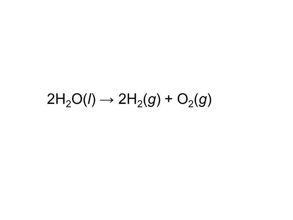 2H 2 O(l) → 2H 2 (g) + O 2 (g)
