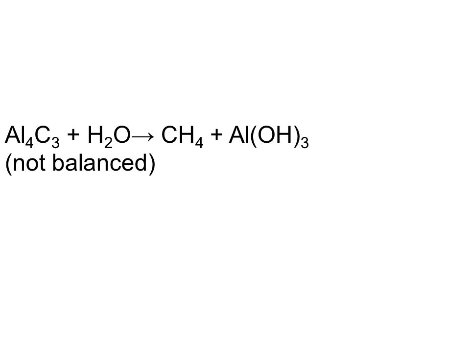 Al 4 C 3 + H 2 O→ CH 4 + Al(OH) 3 (not balanced)