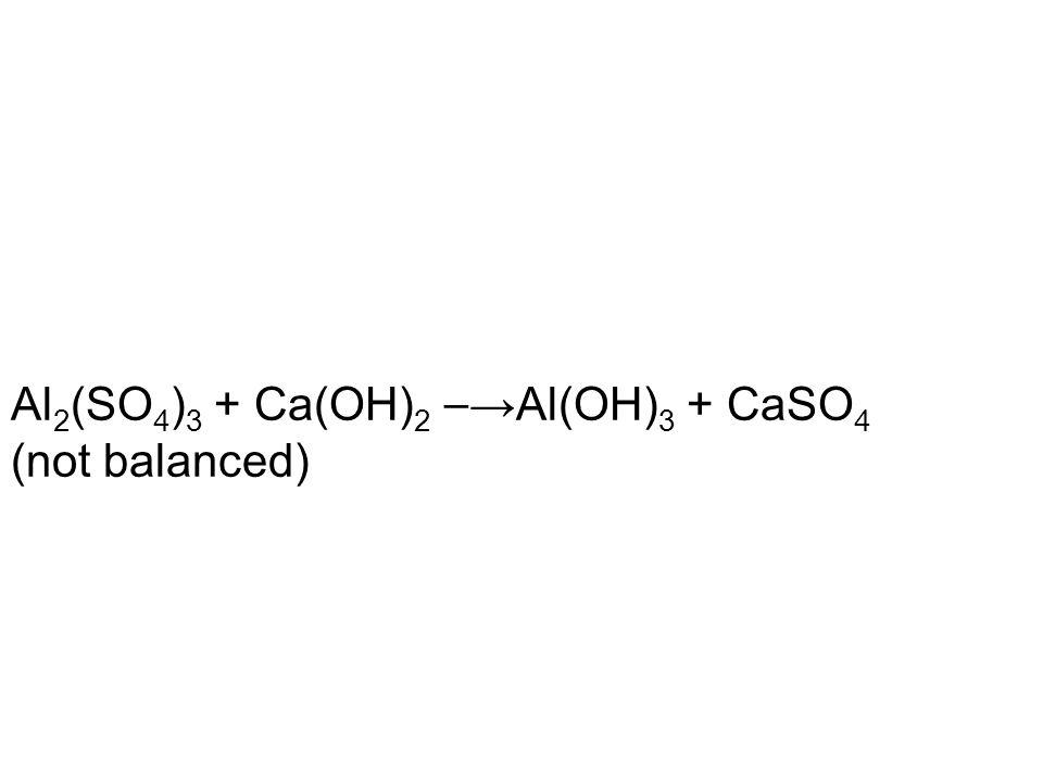 Al 2 (SO 4 ) 3 + Ca(OH) 2 →Al(OH) 3 + CaSO 4 (not balanced)