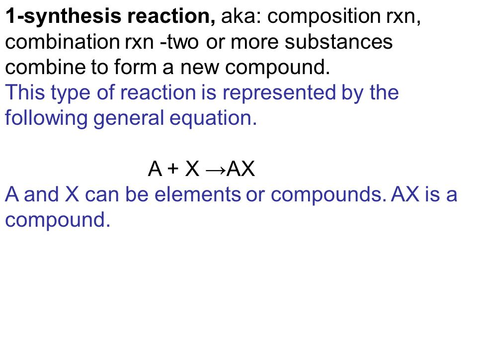 1-synthesis reaction, aka: composition rxn, combination rxn -two or more substances combine to form a new compound.