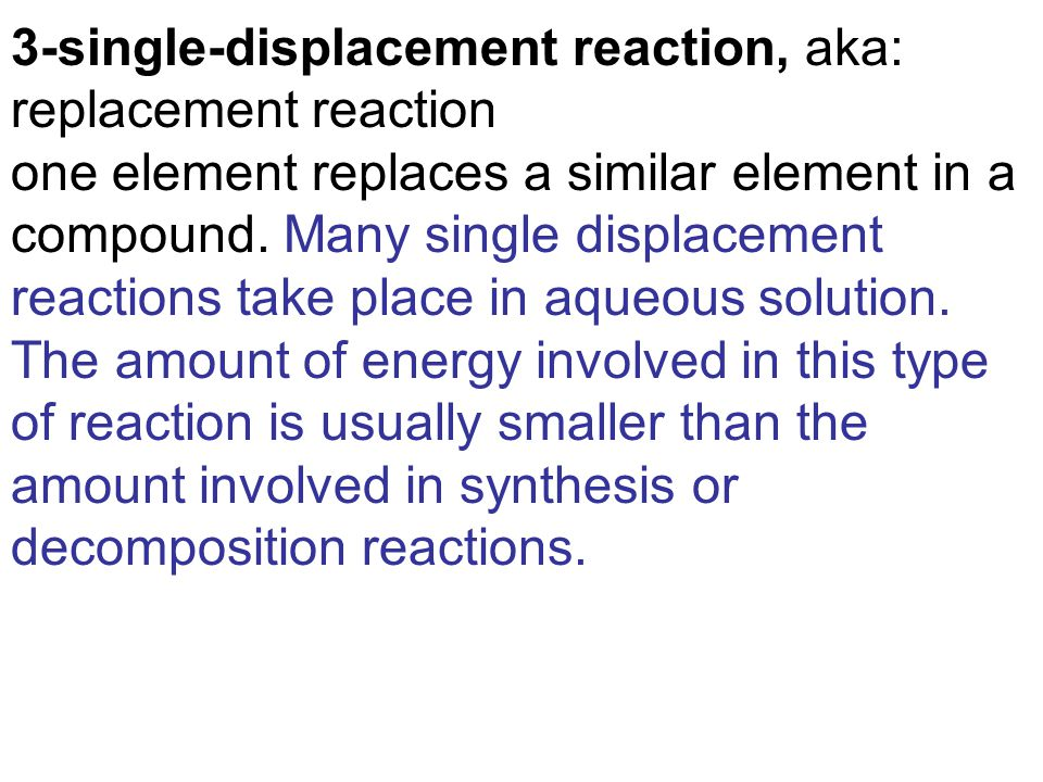 3-single-displacement reaction, aka: replacement reaction one element replaces a similar element in a compound.