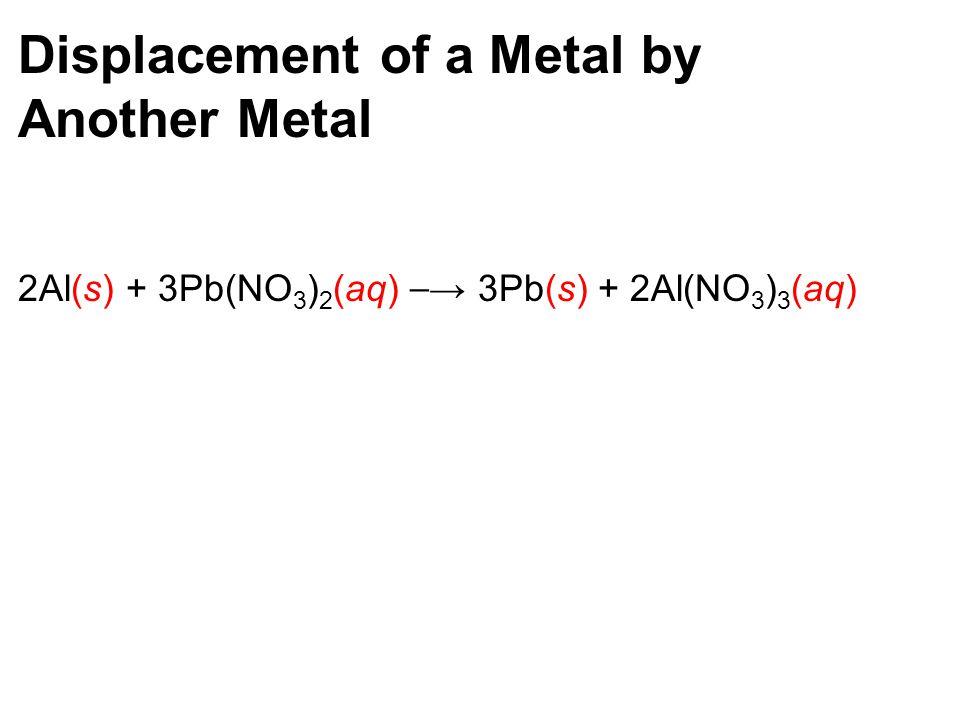 Displacement of a Metal by Another Metal 2Al(s) + 3Pb(NO 3 ) 2 (aq) → 3Pb(s) + 2Al(NO 3 ) 3 (aq)