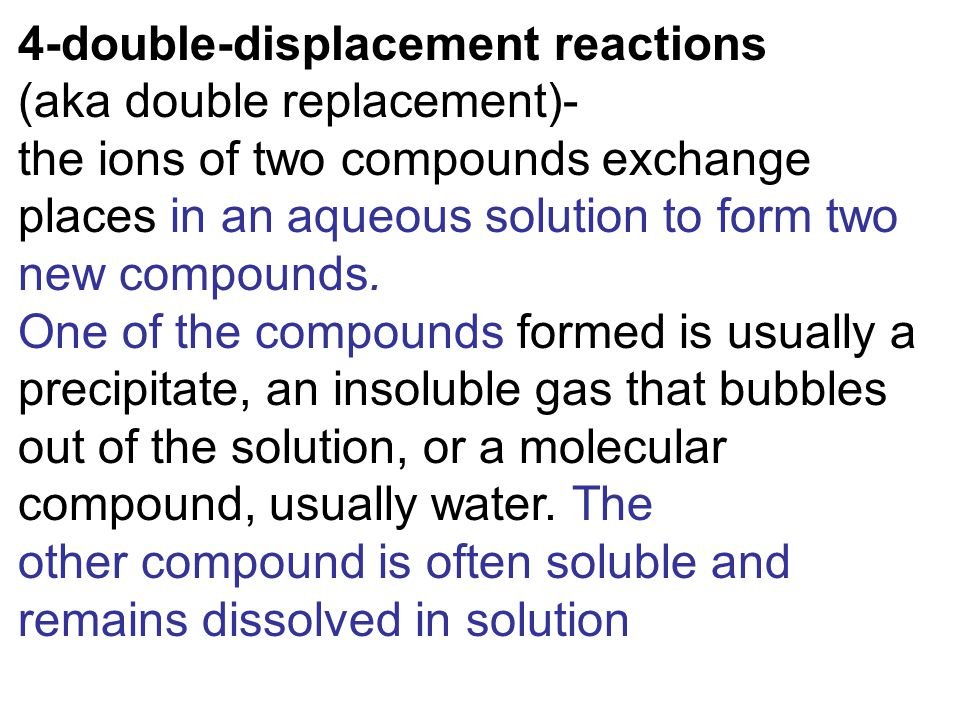 4-double-displacement reactions (aka double replacement)- the ions of two compounds exchange places in an aqueous solution to form two new compounds.