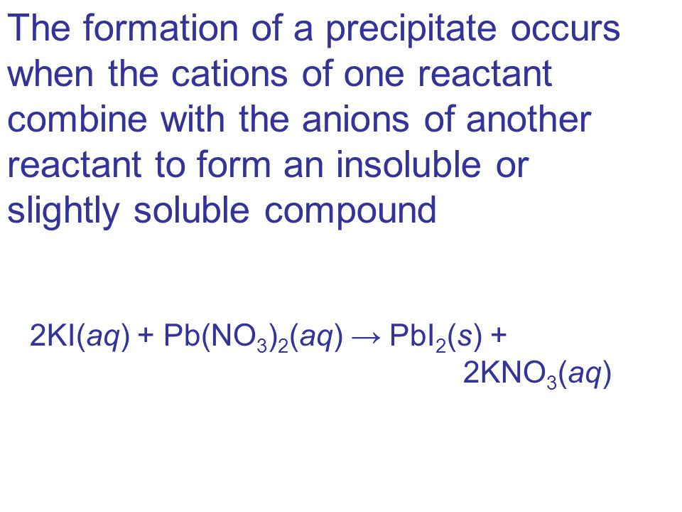 The formation of a precipitate occurs when the cations of one reactant combine with the anions of another reactant to form an insoluble or slightly soluble compound 2KI(aq) + Pb(NO 3 ) 2 (aq) → PbI 2 (s) + 2KNO 3 (aq)