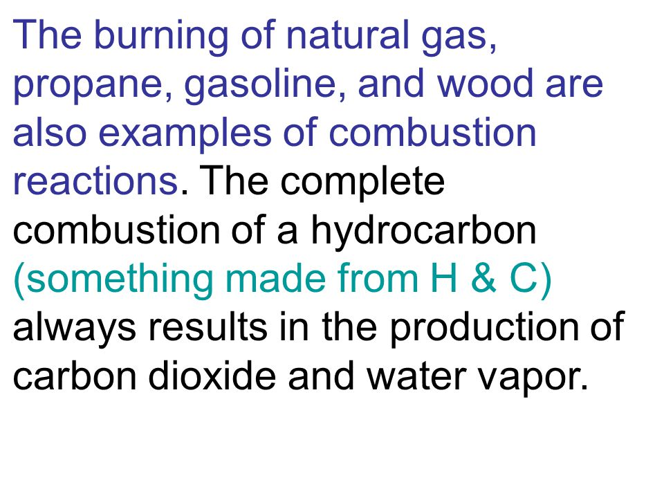 The burning of natural gas, propane, gasoline, and wood are also examples of combustion reactions.