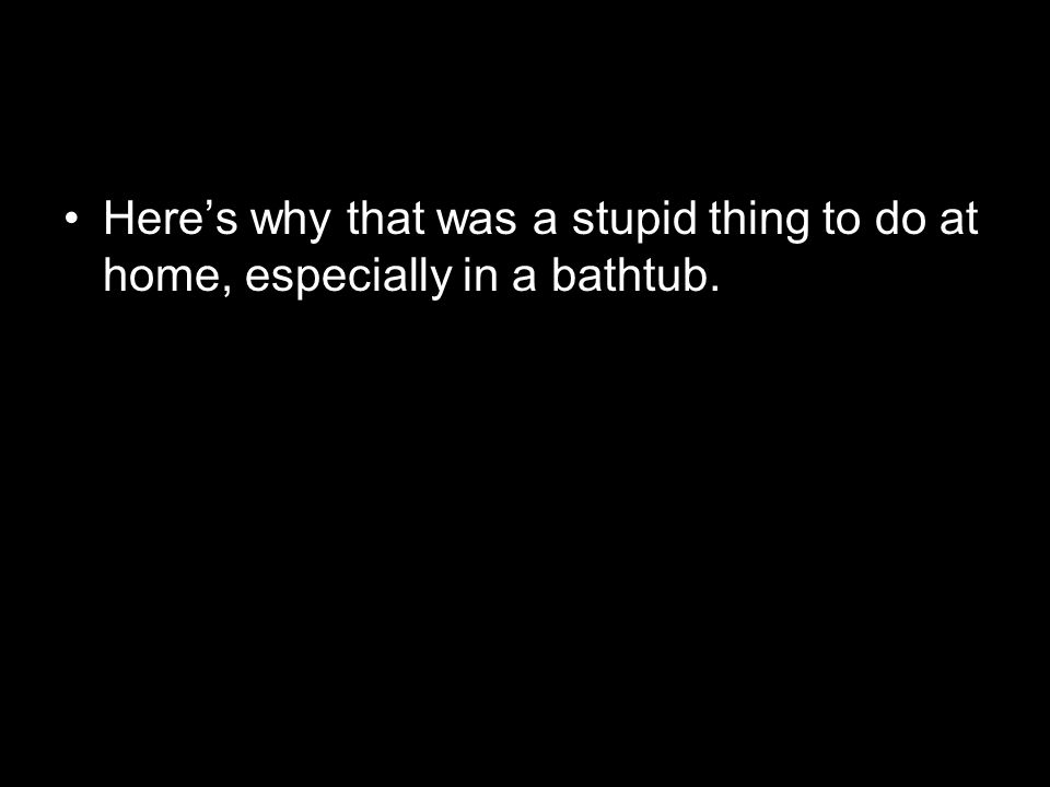 Here's why that was a stupid thing to do at home, especially in a bathtub.
