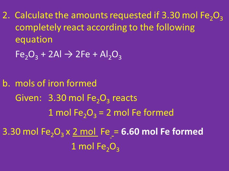 2. Calculate the amounts requested if 3.30 mol Fe 2 O 3 completely react according to the following equation Fe 2 O 3 + 2Al → 2Fe + Al 2 O 3 b. mols o