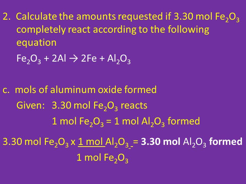 2. Calculate the amounts requested if 3.30 mol Fe 2 O 3 completely react according to the following equation Fe 2 O 3 + 2Al → 2Fe + Al 2 O 3 c. mols o