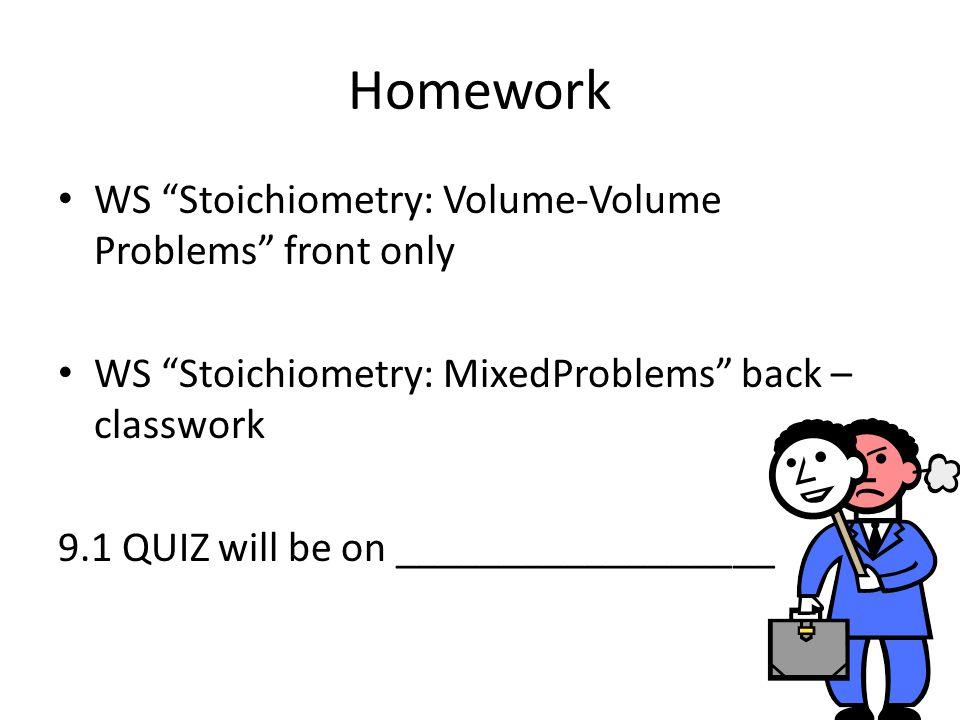 Homework WS Stoichiometry: Volume-Volume Problems front only WS Stoichiometry: MixedProblems back – classwork 9.1 QUIZ will be on __________________