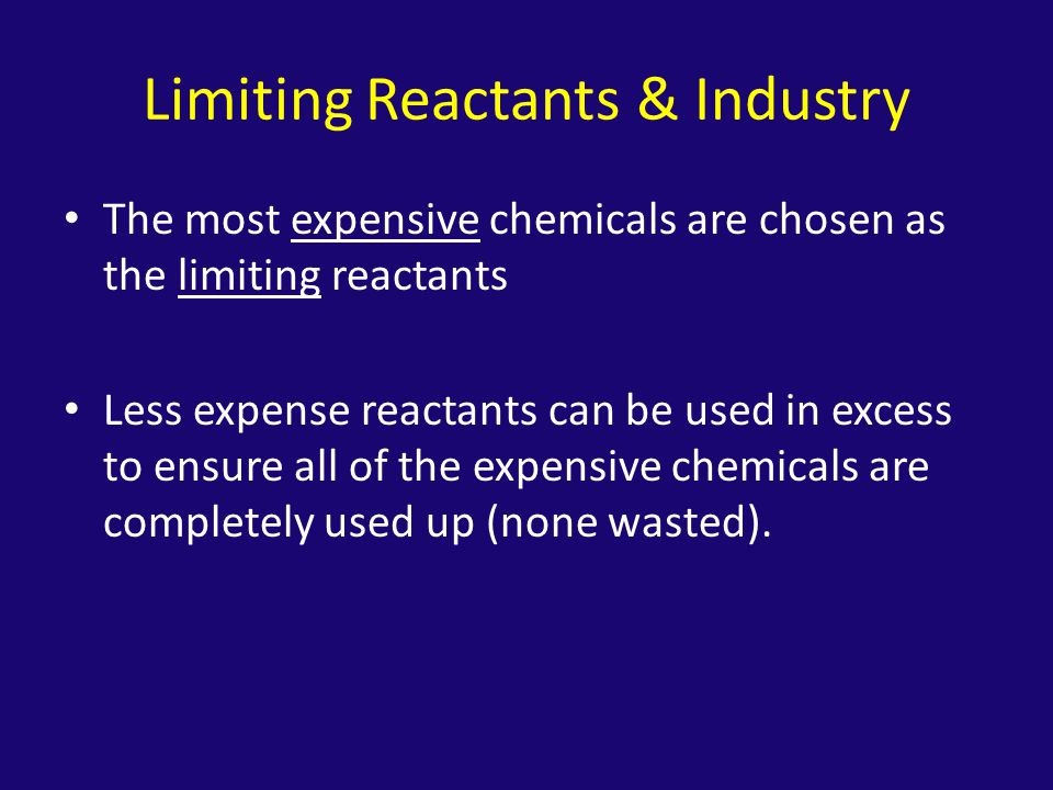 Limiting Reactants & Industry The most expensive chemicals are chosen as the limiting reactants Less expense reactants can be used in excess to ensure all of the expensive chemicals are completely used up (none wasted).