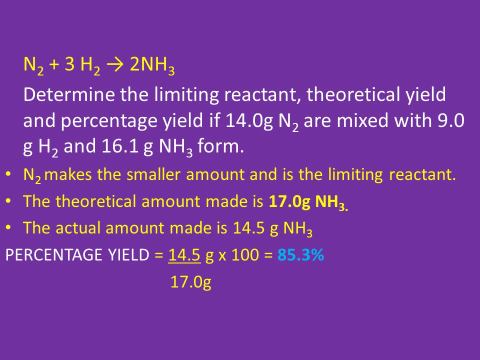 N 2 + 3 H 2 → 2NH 3 Determine the limiting reactant, theoretical yield and percentage yield if 14.0g N 2 are mixed with 9.0 g H 2 and 16.1 g NH 3 form.