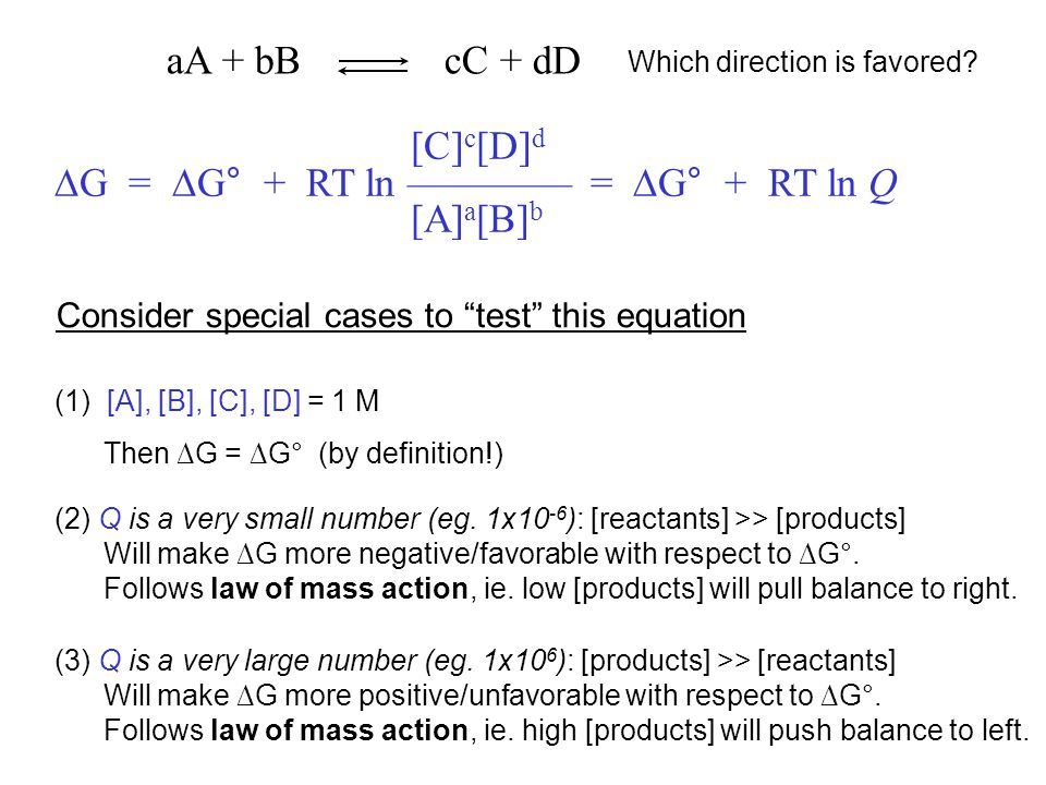 [C] c [D] d ∆G = ∆G° + RT ln –––––––– = ∆G° + RT ln Q [A] a [B] b (3) Q is a very large number (eg. 1x10 6 ): [products] >> [reactants] Will make ∆G m