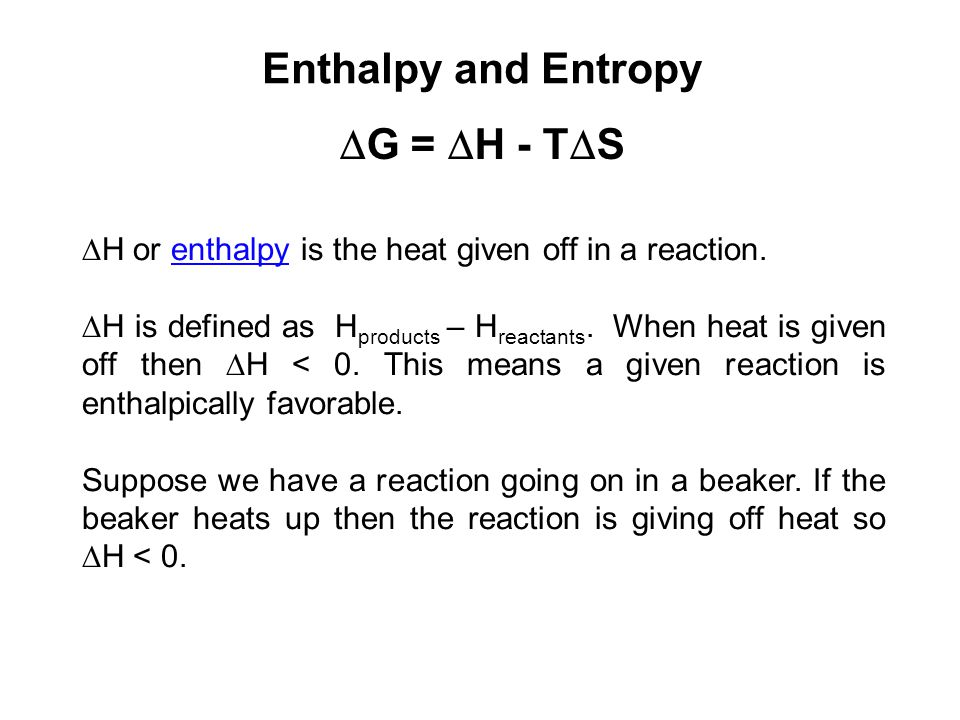 Enthalpy and Entropy  G =  H - T  S  H or enthalpy is the heat given off in a reaction.enthalpy  H is defined as H products – H reactants. When h