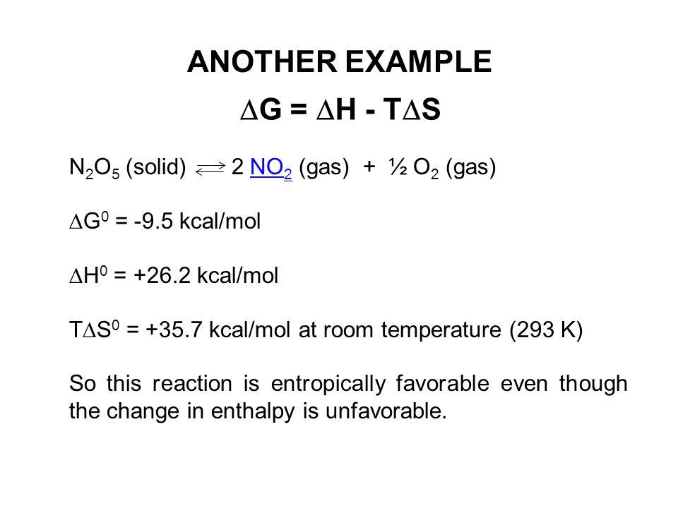 ANOTHER EXAMPLE N 2 O 5 (solid) 2 NO 2 (gas) + ½ O 2 (gas)NO 2  G 0 = -9.5 kcal/mol  H 0 = +26.2 kcal/mol T  S 0 = +35.7 kcal/mol at room temperatu