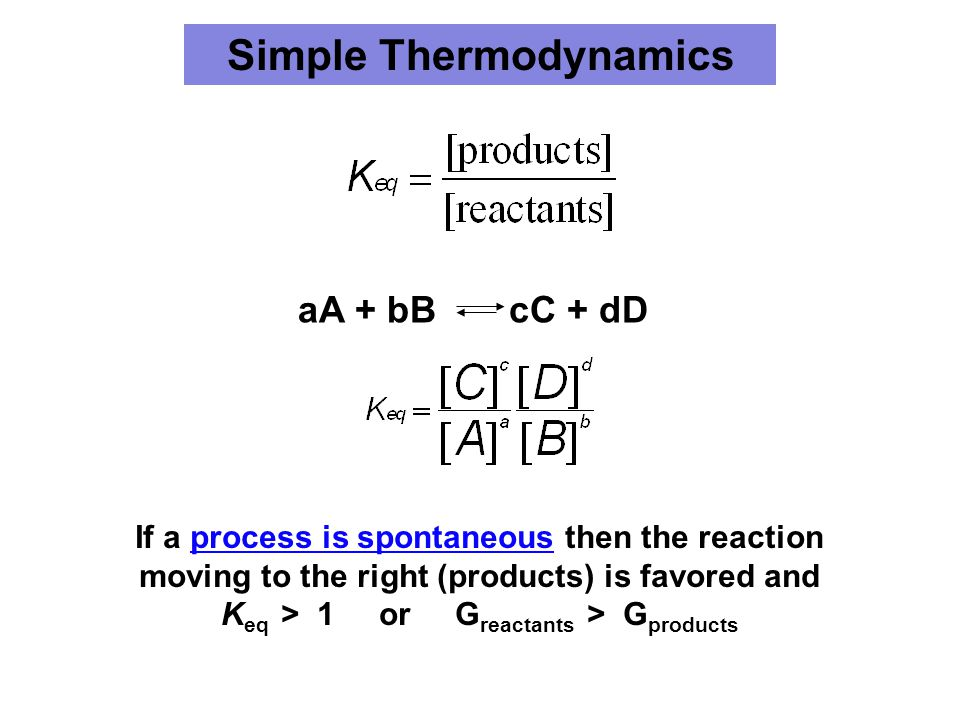 Simple Thermodynamics aA + bB cC + dD If a process is spontaneous then the reaction moving to the right (products) is favored and K eq > 1 or G reacta