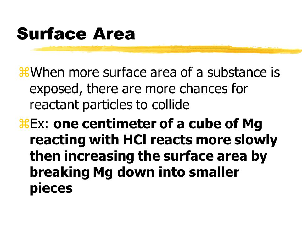 Surface Area zWhen more surface area of a substance is exposed, there are more chances for reactant particles to collide zEx: one centimeter of a cube of Mg reacting with HCl reacts more slowly then increasing the surface area by breaking Mg down into smaller pieces