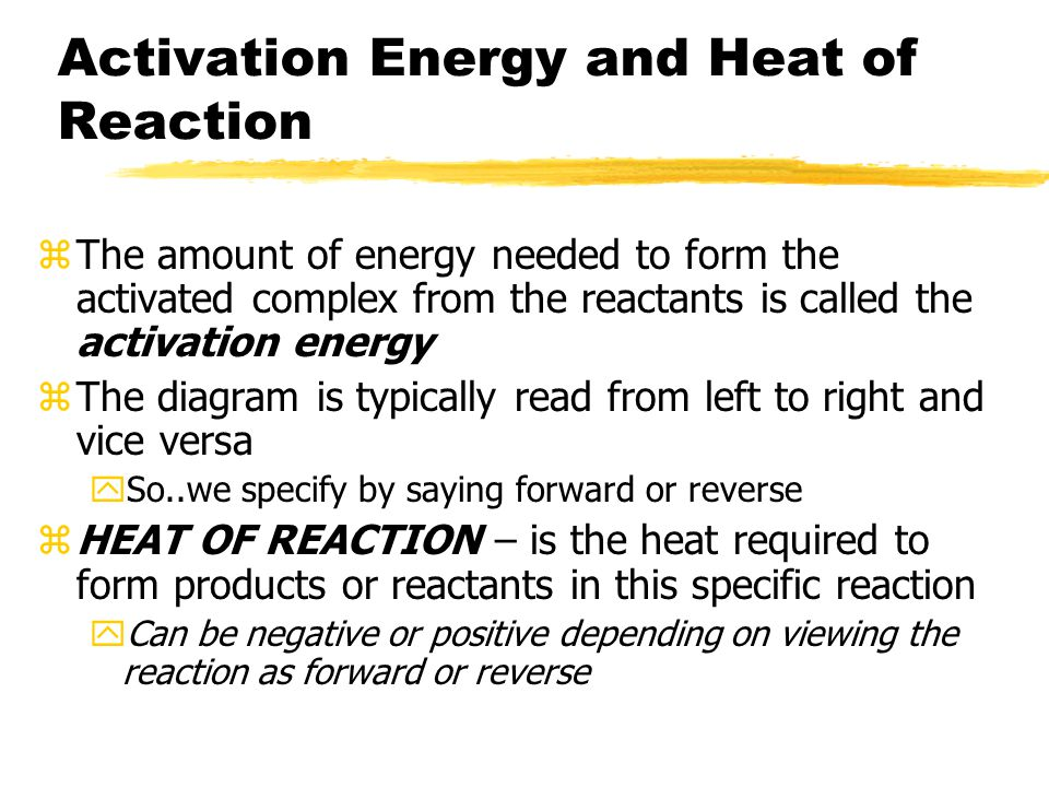 Activation Energy and Heat of Reaction zThe amount of energy needed to form the activated complex from the reactants is called the activation energy zThe diagram is typically read from left to right and vice versa ySo..we specify by saying forward or reverse zHEAT OF REACTION – is the heat required to form products or reactants in this specific reaction yCan be negative or positive depending on viewing the reaction as forward or reverse