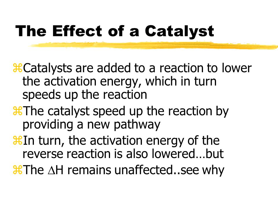 The Effect of a Catalyst zCatalysts are added to a reaction to lower the activation energy, which in turn speeds up the reaction zThe catalyst speed up the reaction by providing a new pathway zIn turn, the activation energy of the reverse reaction is also lowered…but zThe  H remains unaffected..see why