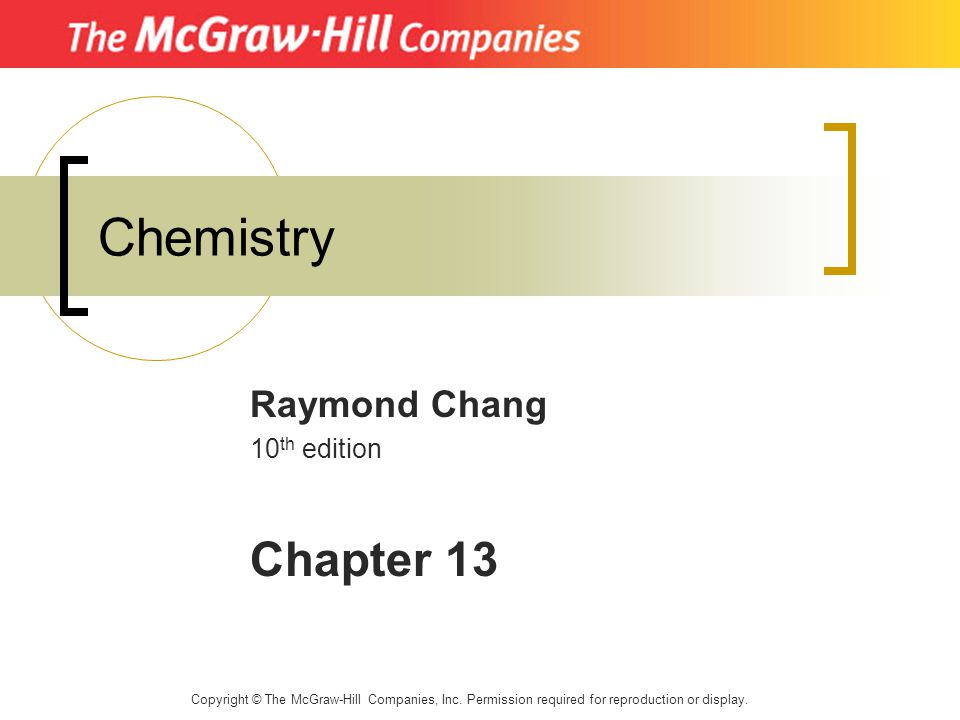 Chemistry Raymond Chang 10 th edition Chapter 13 Copyright © The McGraw-Hill Companies, Inc. Permission required for reproduction or display.