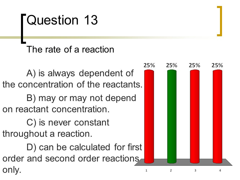 Question 13 The rate of a reaction A) is always dependent of the concentration of the reactants. B) may or may not depend on reactant concentration. C