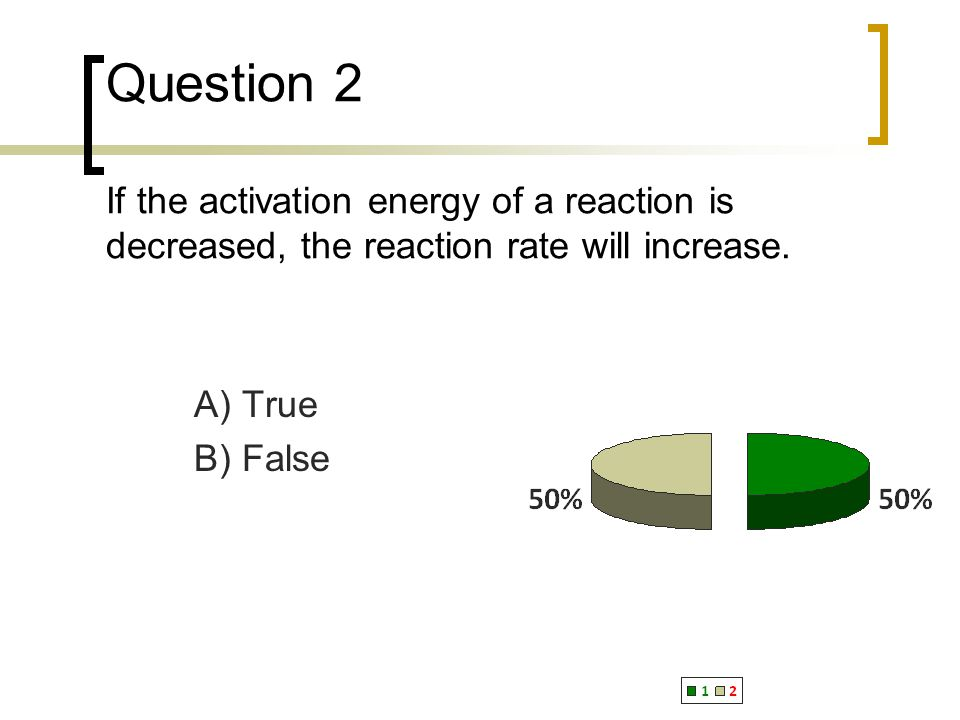 Question 2 If the activation energy of a reaction is decreased, the reaction rate will increase. A) True B) False
