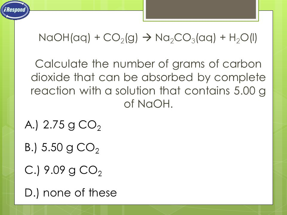 NaOH(aq) + CO 2 (g)  Na 2 CO 3 (aq) + H 2 O(l) Calculate the number of grams of carbon dioxide that can be absorbed by complete reaction with a solut