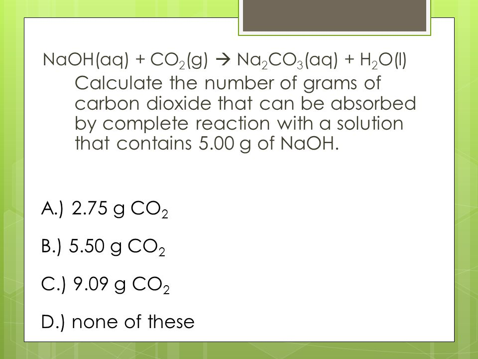 NaOH(aq) + CO 2 (g)  Na 2 CO 3 (aq) + H 2 O(l) Calculate the number of grams of carbon dioxide that can be absorbed by complete reaction with a solution that contains 5.00 g of NaOH.