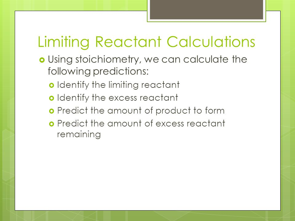 Limiting Reactant Calculations  Using stoichiometry, we can calculate the following predictions:  Identify the limiting reactant  Identify the excess reactant  Predict the amount of product to form  Predict the amount of excess reactant remaining