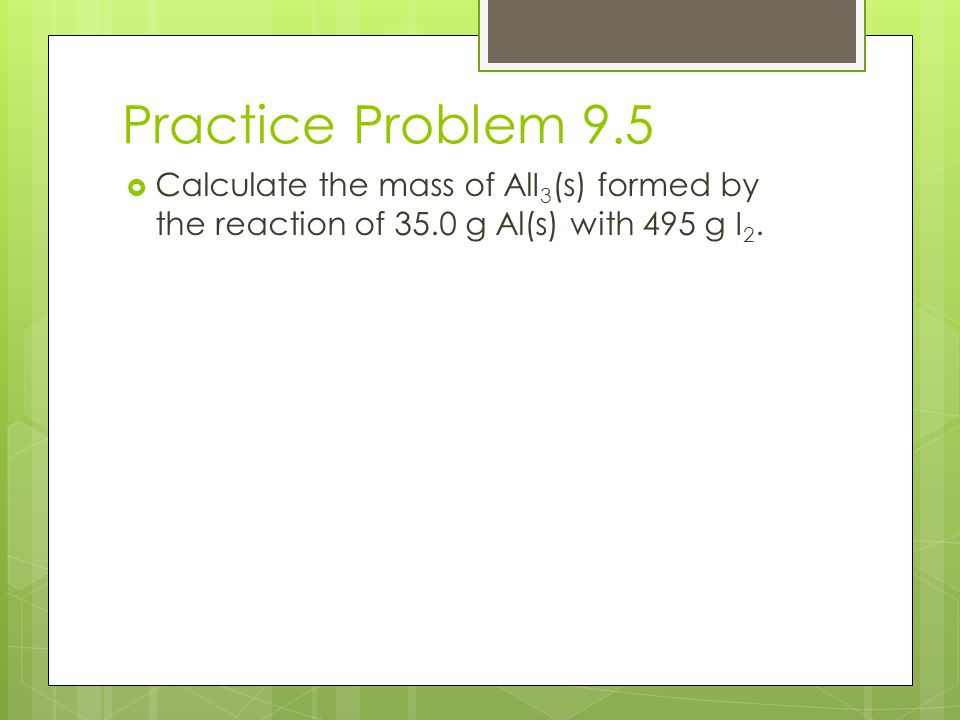 Practice Problem 9.5  Calculate the mass of AlI 3 (s) formed by the reaction of 35.0 g Al(s) with 495 g I 2.