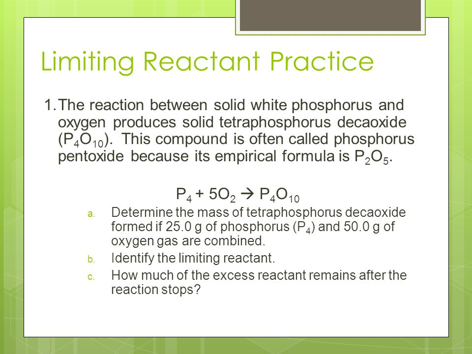 Limiting Reactant Practice 1.The reaction between solid white phosphorus and oxygen produces solid tetraphosphorus decaoxide (P 4 O 10 ). This compoun