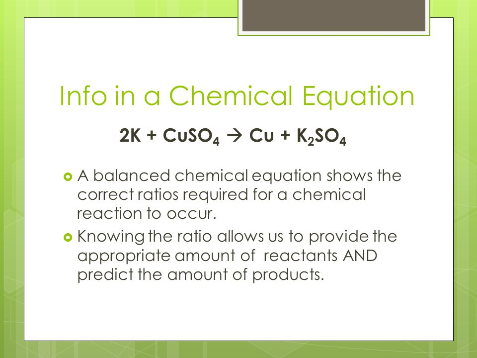 Info in a Chemical Equation 2K + CuSO 4  Cu + K 2 SO 4  A balanced chemical equation shows the correct ratios required for a chemical reaction to oc