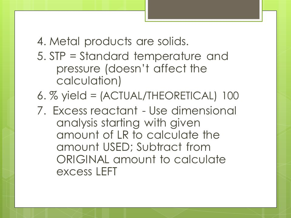 4. Metal products are solids. 5. STP = Standard temperature and pressure (doesn't affect the calculation) 6. % yield = (ACTUAL/THEORETICAL) 100 7. Exc