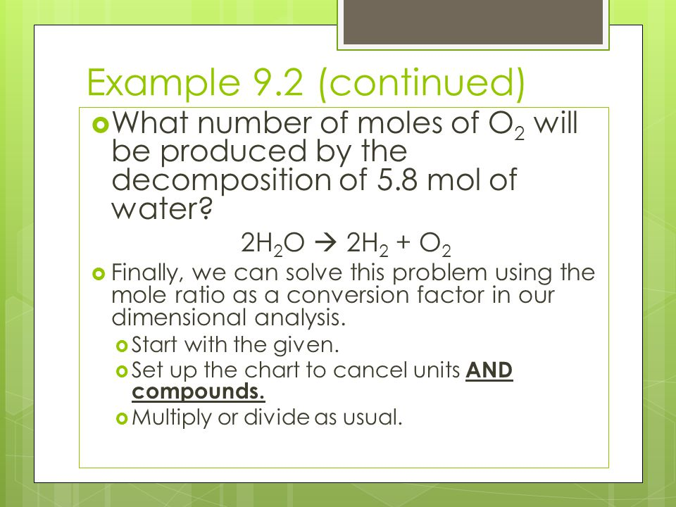 Example 9.2 (continued)  What number of moles of O 2 will be produced by the decomposition of 5.8 mol of water? 2H 2 O  2H 2 + O 2  Finally, we can