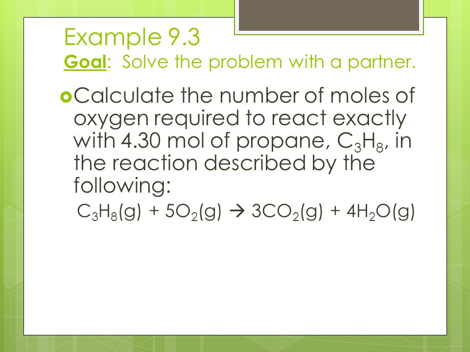 Example 9.3 Goal : Solve the problem with a partner.  Calculate the number of moles of oxygen required to react exactly with 4.30 mol of propane, C 3
