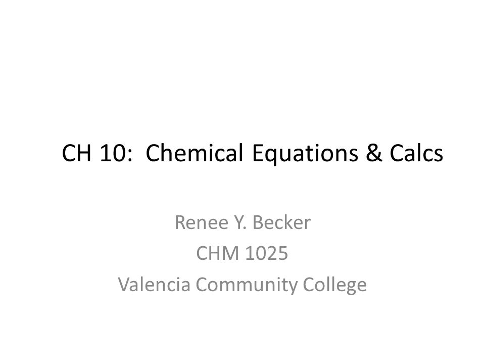 CH 10: Chemical Equations & Calcs Renee Y. Becker CHM 1025 Valencia Community College