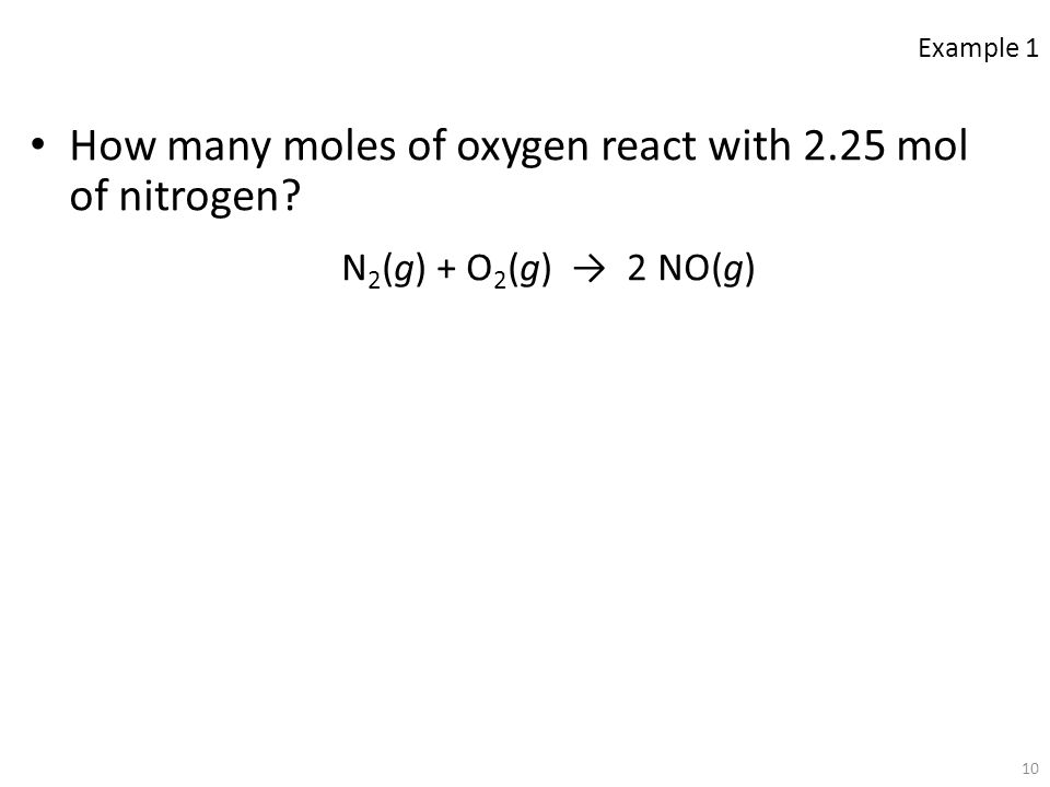 10 How many moles of oxygen react with 2.25 mol of nitrogen? N 2 (g) + O 2 (g) → 2 NO(g) Example 1