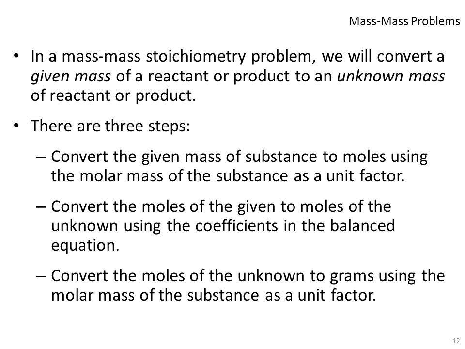 12 In a mass-mass stoichiometry problem, we will convert a given mass of a reactant or product to an unknown mass of reactant or product. There are th