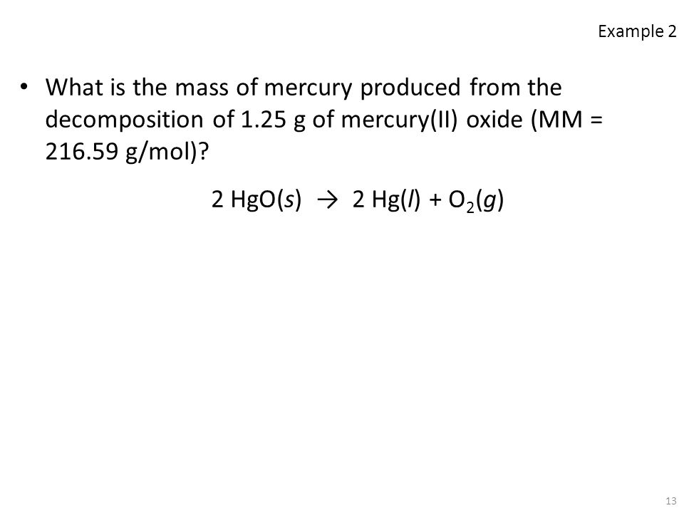 13 What is the mass of mercury produced from the decomposition of 1.25 g of mercury(II) oxide (MM = 216.59 g/mol)? 2 HgO(s) → 2 Hg(l) + O 2 (g) Exampl