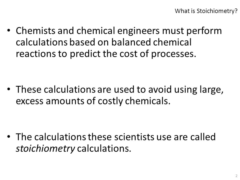 2 Chemists and chemical engineers must perform calculations based on balanced chemical reactions to predict the cost of processes. These calculations