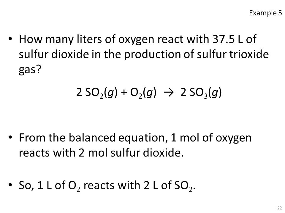 22 How many liters of oxygen react with 37.5 L of sulfur dioxide in the production of sulfur trioxide gas? 2 SO 2 (g) + O 2 (g) → 2 SO 3 (g) From the