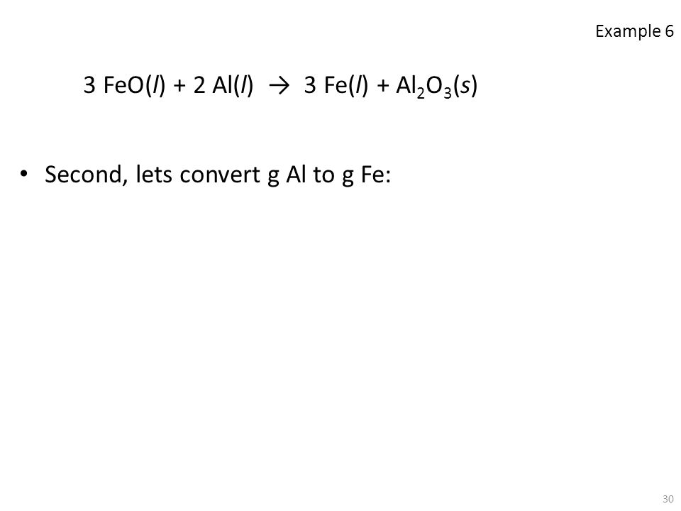 30 3 FeO(l) + 2 Al(l) → 3 Fe(l) + Al 2 O 3 (s) Second, lets convert g Al to g Fe: Example 6