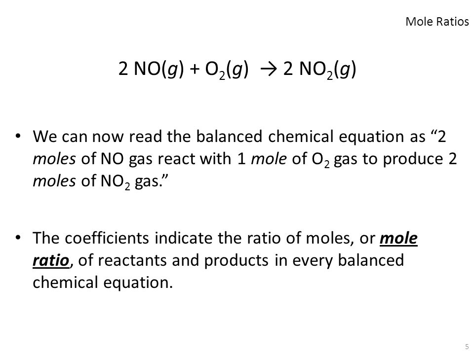 "5 2 NO(g) + O 2 (g) → 2 NO 2 (g) We can now read the balanced chemical equation as ""2 moles of NO gas react with 1 mole of O 2 gas to produce 2 moles"