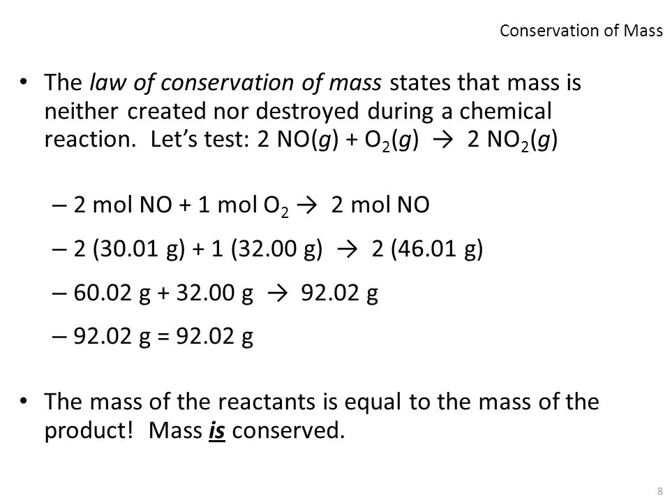 8 The law of conservation of mass states that mass is neither created nor destroyed during a chemical reaction. Let's test: 2 NO(g) + O 2 (g) → 2 NO 2
