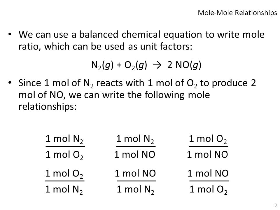 9 We can use a balanced chemical equation to write mole ratio, which can be used as unit factors: N 2 (g) + O 2 (g) → 2 NO(g) Since 1 mol of N 2 react