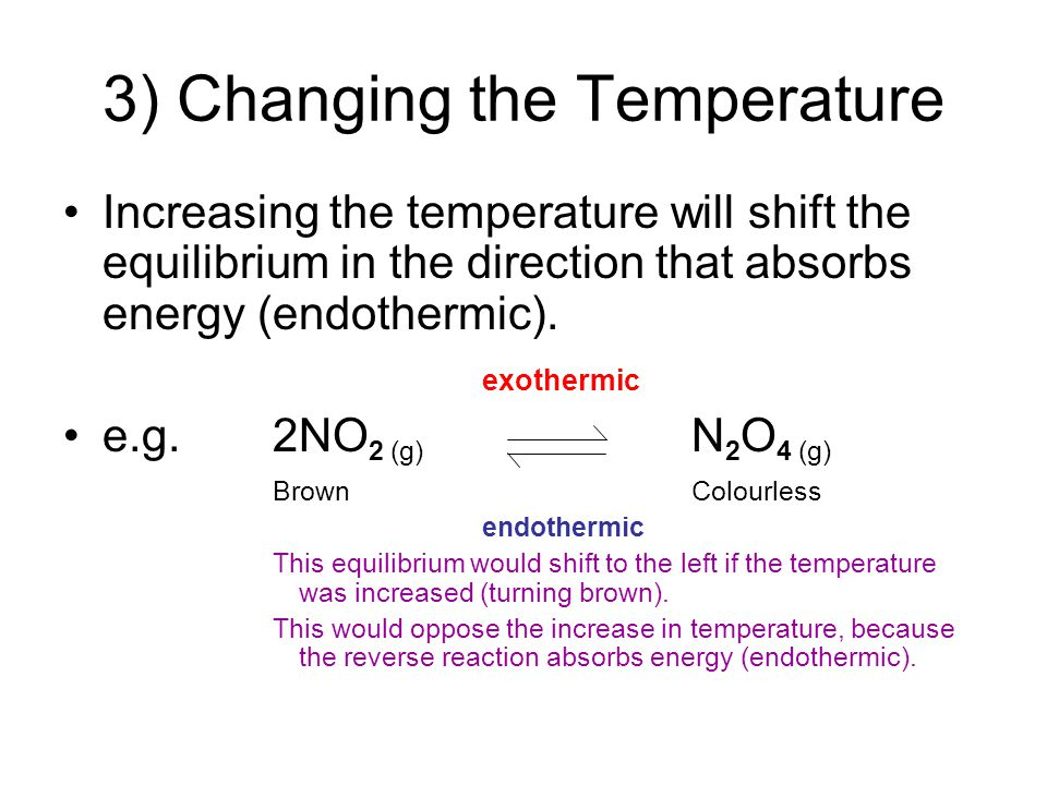 3) Changing the Temperature Increasing the temperature will shift the equilibrium in the direction that absorbs energy (endothermic). exothermic e.g.2