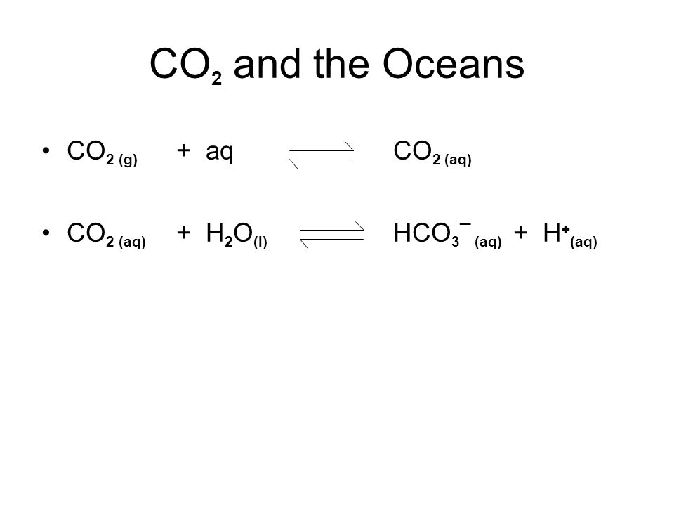 CO 2 and the Oceans CO 2 (g) + aq CO 2 (aq) CO 2 (aq) + H 2 O (l) HCO 3 _ (aq) + H + (aq)