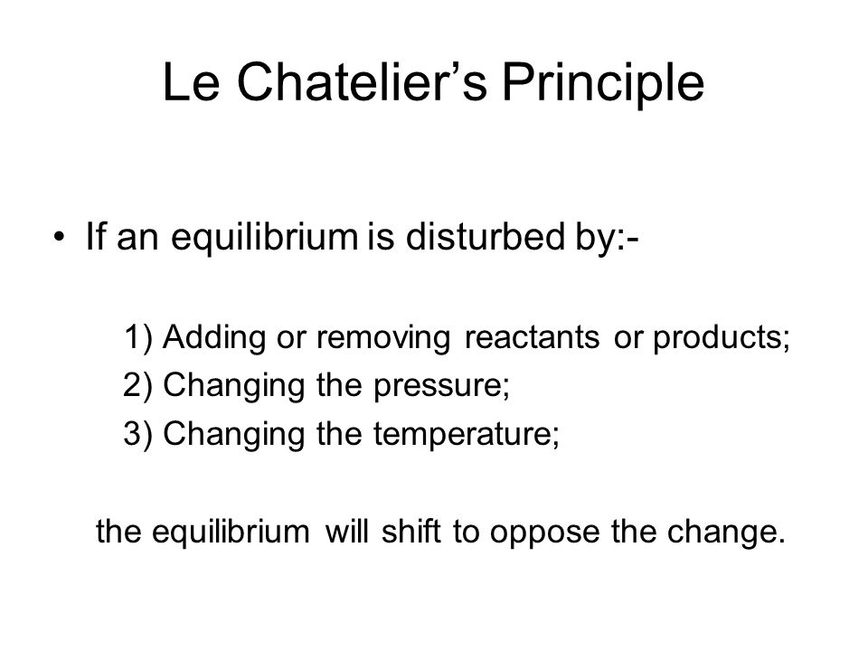 Le Chatelier's Principle If an equilibrium is disturbed by:- 1) Adding or removing reactants or products; 2) Changing the pressure; 3) Changing the temperature; the equilibrium will shift to oppose the change.